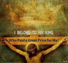 I BELONG TO MY KING JESUS WHO PAID A GREAT PRICE FOR ME!